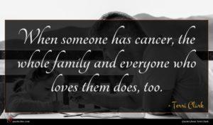Terri Clark quote : When someone has cancer ...