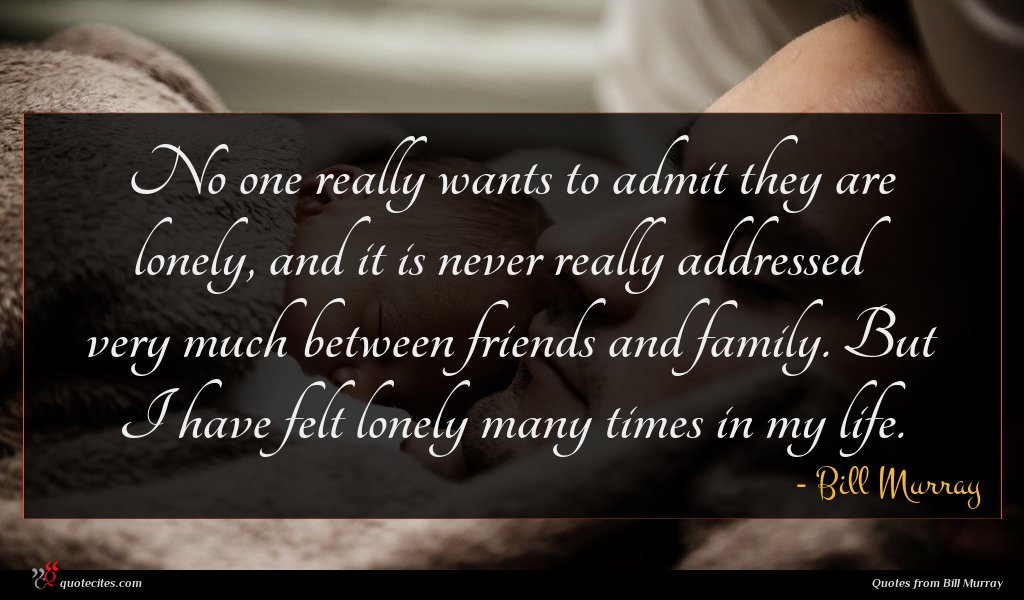 No one really wants to admit they are lonely, and it is never really addressed very much between friends and family. But I have felt lonely many times in my life.