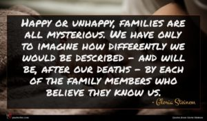 Gloria Steinem quote : Happy or unhappy families ...