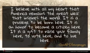 Arnold Schwarzenegger quote : I believe with all ...