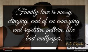 P. J. O'Rourke quote : Family love is messy ...