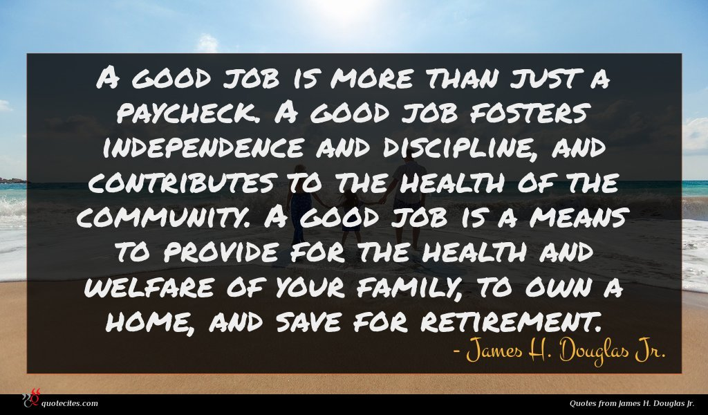 A good job is more than just a paycheck. A good job fosters independence and discipline, and contributes to the health of the community. A good job is a means to provide for the health and welfare of your family, to own a home, and save for retirement.