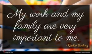 Stephen Hawking quote : My work and my ...