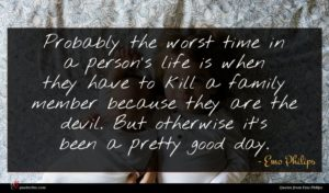 Emo Philips quote : Probably the worst time ...
