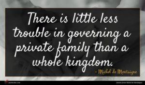 Michel de Montaigne quote : There is little less ...
