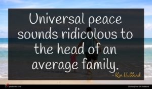 Kin Hubbard quote : Universal peace sounds ridiculous ...