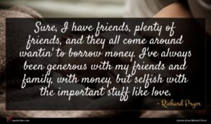 Richard Pryor quote : Sure I have friends ...