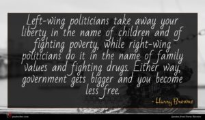 Harry Browne quote : Left-wing politicians take away ...