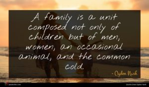 Ogden Nash quote : A family is a ...