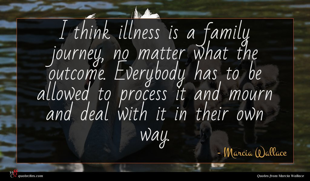 I think illness is a family journey, no matter what the outcome. Everybody has to be allowed to process it and mourn and deal with it in their own way.