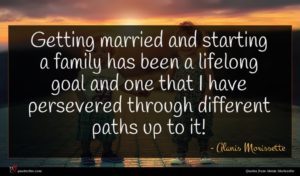 Alanis Morissette quote : Getting married and starting ...
