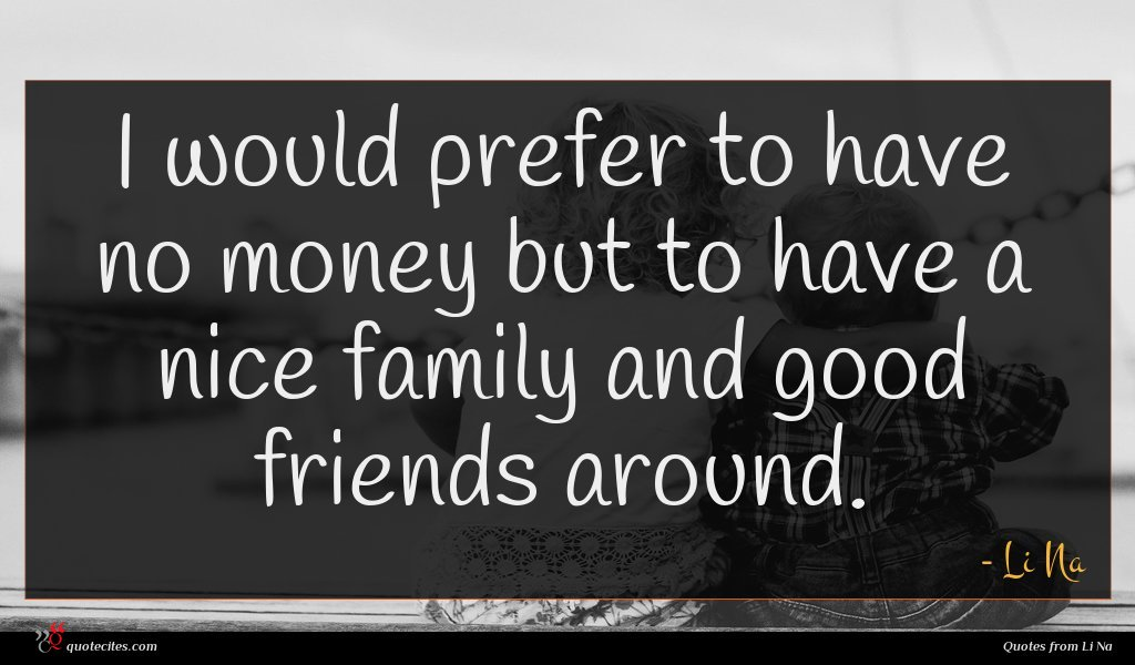 I would prefer to have no money but to have a nice family and good friends around.