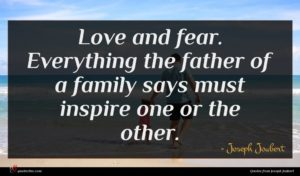 Joseph Joubert quote : Love and fear Everything ...
