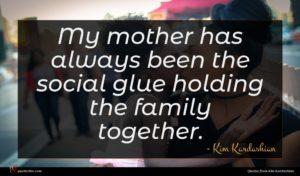 Kim Kardashian quote : My mother has always ...
