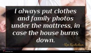 Kim Kardashian quote : I always put clothes ...