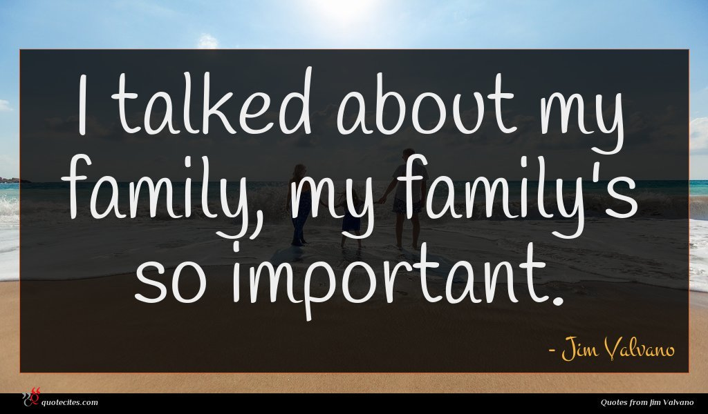 I talked about my family, my family's so important.