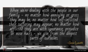 Anne Lamott quote : When we're dealing with ...