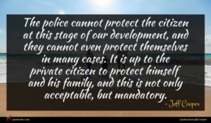 Jeff Cooper quote : The police cannot protect ...
