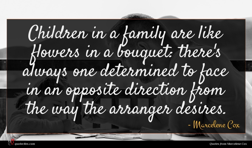 Children in a family are like flowers in a bouquet: there's always one determined to face in an opposite direction from the way the arranger desires.