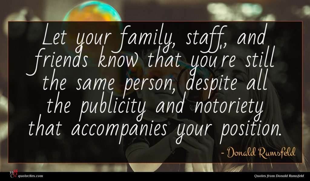 Let your family, staff, and friends know that you're still the same person, despite all the publicity and notoriety that accompanies your position.