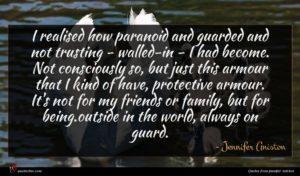 Jennifer Aniston quote : I realised how paranoid ...