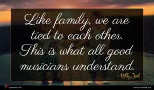 Billy Joel quote : Like family we are ...