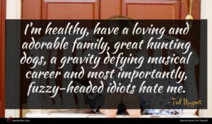 Ted Nugent quote : I'm healthy have a ...