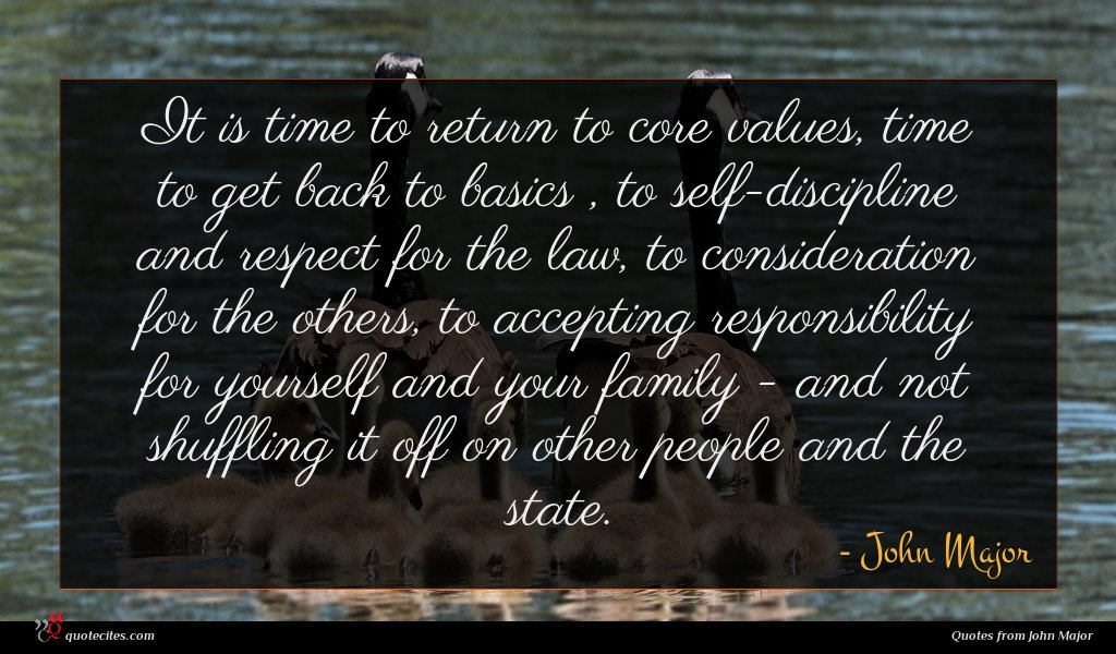 It is time to return to core values, time to get back to basics , to self-discipline and respect for the law, to consideration for the others, to accepting responsibility for yourself and your family - and not shuffling it off on other people and the state.