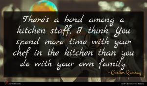 Gordon Ramsay quote : There's a bond among ...
