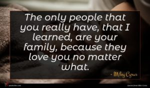 Miley Cyrus quote : The only people that ...
