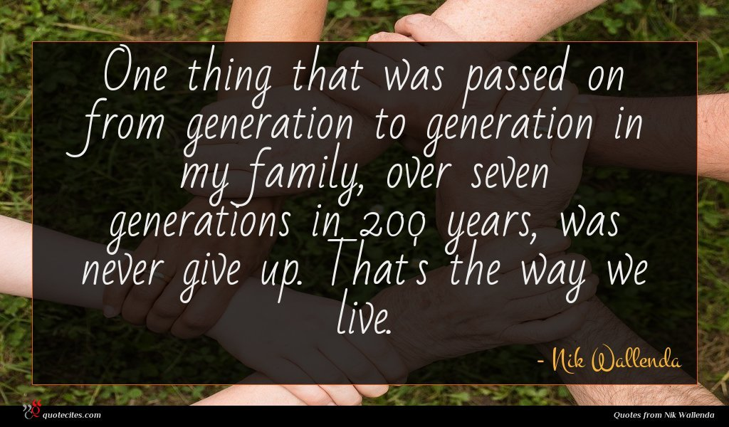 One thing that was passed on from generation to generation in my family, over seven generations in 200 years, was never give up. That's the way we live.