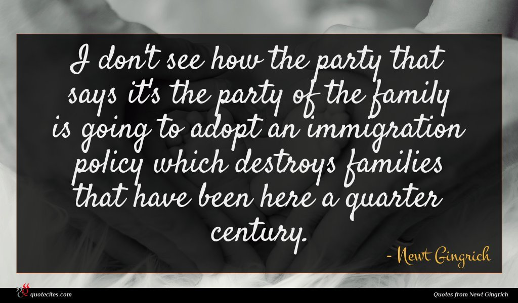 I don't see how the party that says it's the party of the family is going to adopt an immigration policy which destroys families that have been here a quarter century.