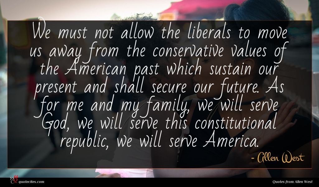 We must not allow the liberals to move us away from the conservative values of the American past which sustain our present and shall secure our future. As for me and my family, we will serve God, we will serve this constitutional republic, we will serve America.