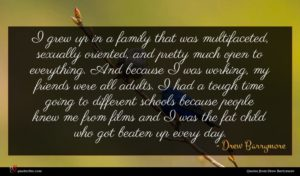 Drew Barrymore quote : I grew up in ...