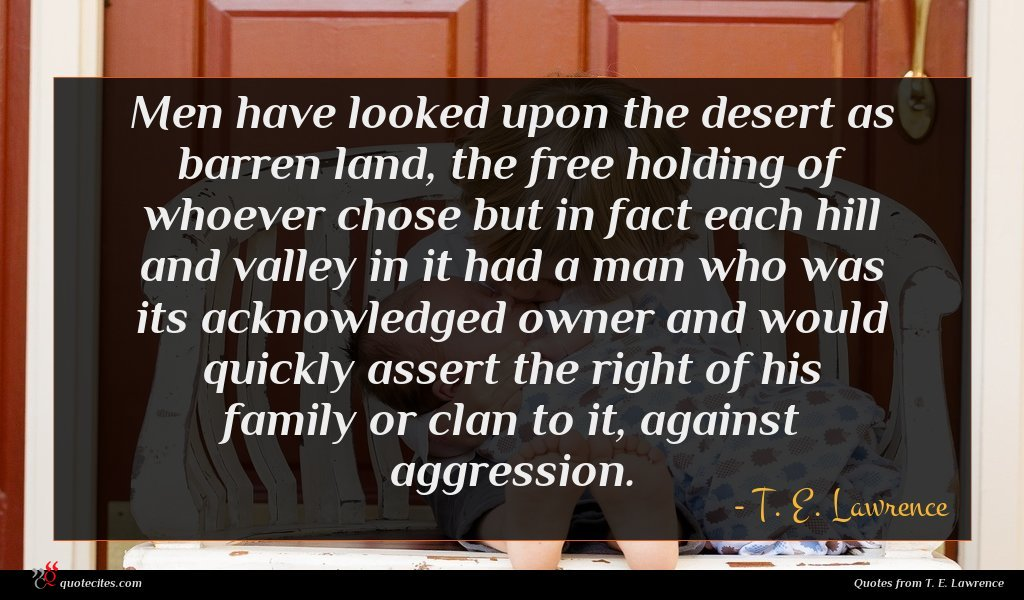 Men have looked upon the desert as barren land, the free holding of whoever chose but in fact each hill and valley in it had a man who was its acknowledged owner and would quickly assert the right of his family or clan to it, against aggression.