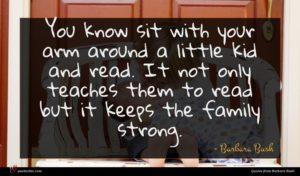 Barbara Bush quote : You know sit with ...