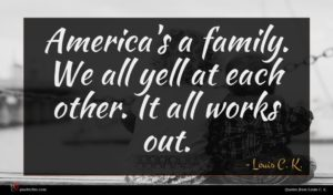Louis C. K. quote : America's a family We ...
