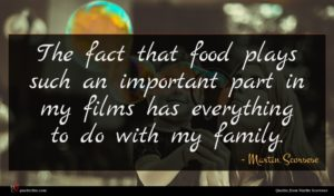 Martin Scorsese quote : The fact that food ...