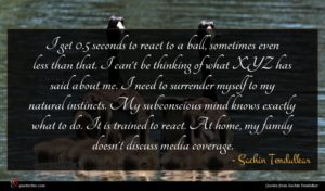 Sachin Tendulkar quote : I get seconds to ...
