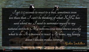 Sachin Tendulkar quote : I get seconds to ...