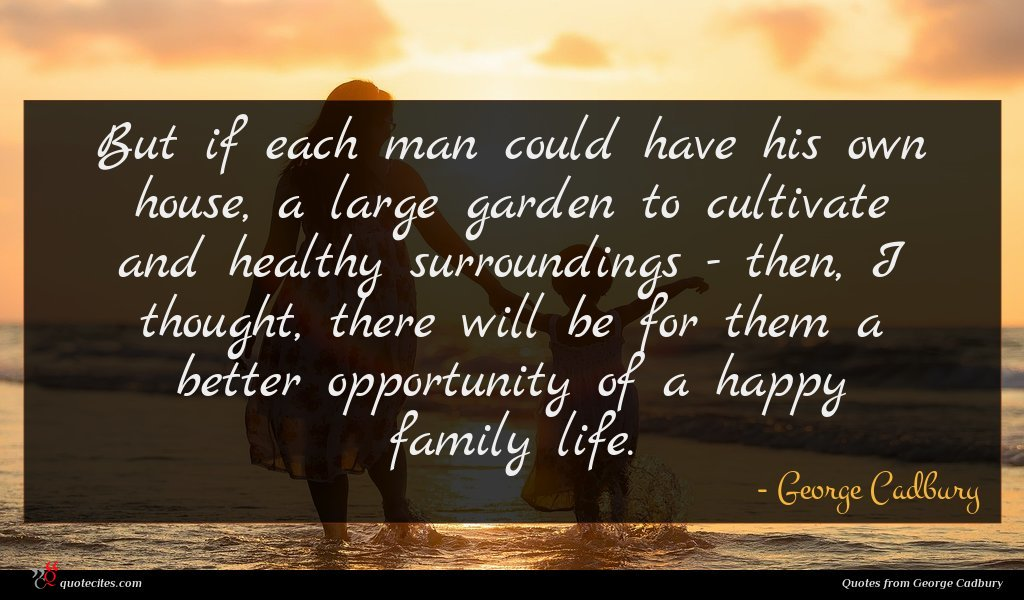 But if each man could have his own house, a large garden to cultivate and healthy surroundings - then, I thought, there will be for them a better opportunity of a happy family life.