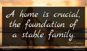 Eric Cantona quote : A home is crucial ...