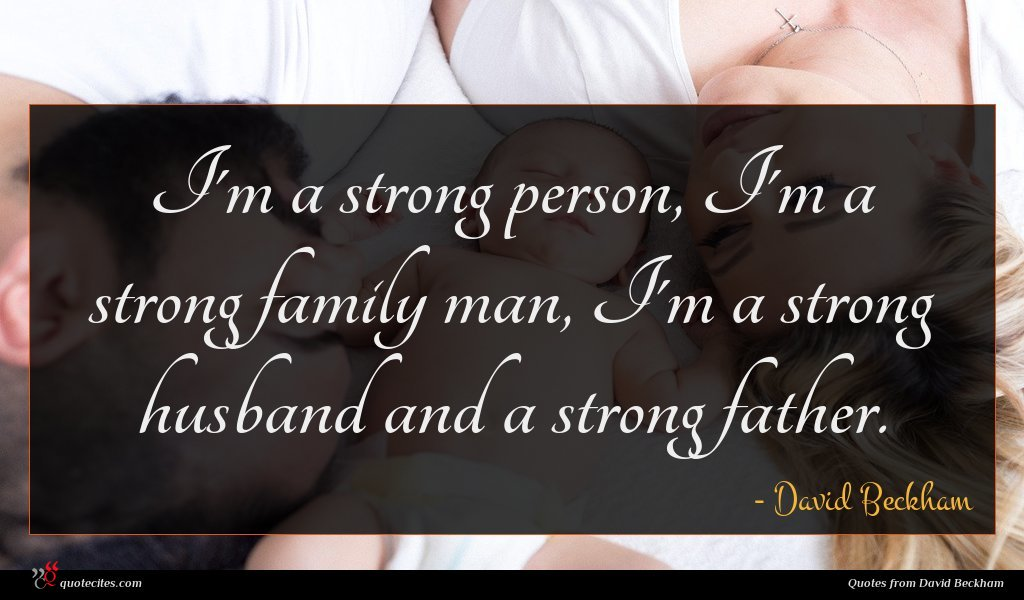 I'm a strong person, I'm a strong family man, I'm a strong husband and a strong father.
