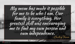 Charlize Theron quote : My mom has made ...