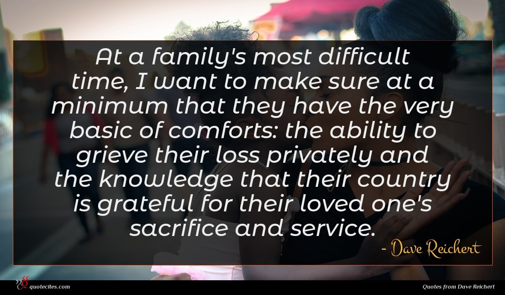 At a family's most difficult time, I want to make sure at a minimum that they have the very basic of comforts: the ability to grieve their loss privately and the knowledge that their country is grateful for their loved one's sacrifice and service.