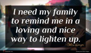 Debra Winger quote : I need my family ...