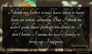 David Hockney quote : I think my father ...