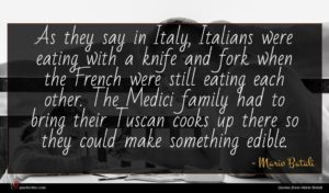 Mario Batali quote : As they say in ...