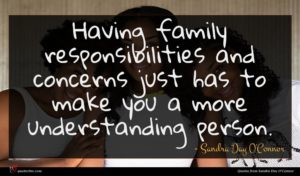 Sandra Day O'Connor quote : Having family responsibilities and ...