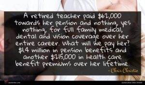 Chris Christie quote : A retired teacher paid ...